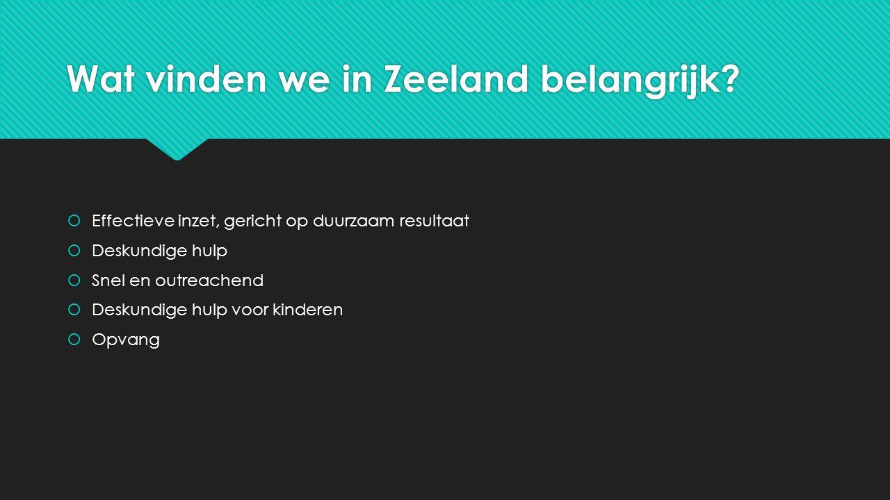 Wat vinden we in Zeeland belangrijk?  Effectieve inzet, gericht op duurzaam resultaat  Deskundige hulp  Snel en outreachend  Deskundige hulp voor