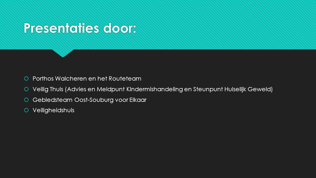 Presentaties door:  Porthos Walcheren en het Routeteam  Veilig Thuis (Advies en Meldpunt Kindermishandeling en Steunpunt Huiselijk Geweld)  Gebieds