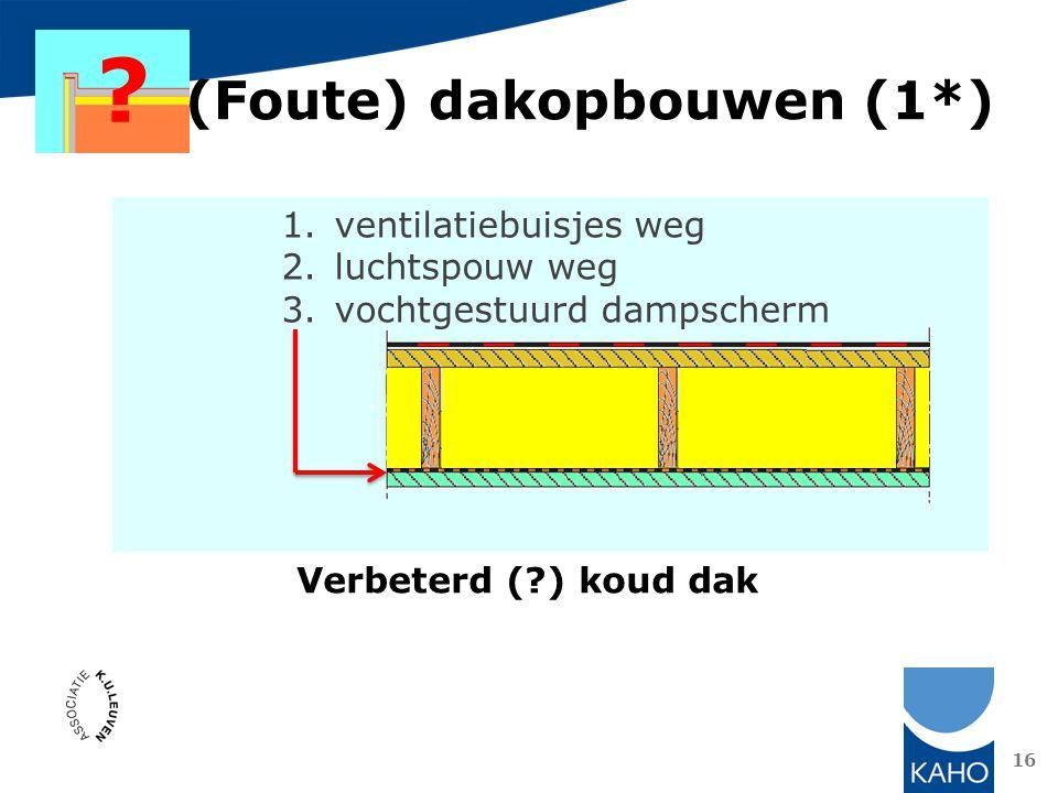 16 (Foute) dakopbouwen (1*) ? 1.ventilatiebuisjes weg 2.luchtspouw weg 3.vochtgestuurd dampscherm Verbeterd (?) koud dak