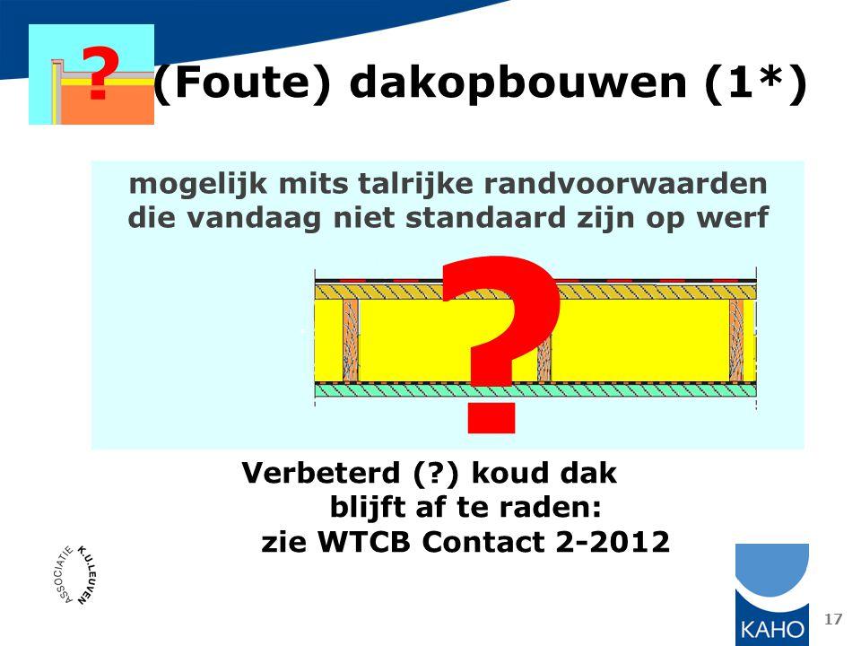 17 (Foute) dakopbouwen (1*) ? mogelijk mits talrijke randvoorwaarden die vandaag niet standaard zijn op werf Verbeterd (?) koud dak blijft af te raden
