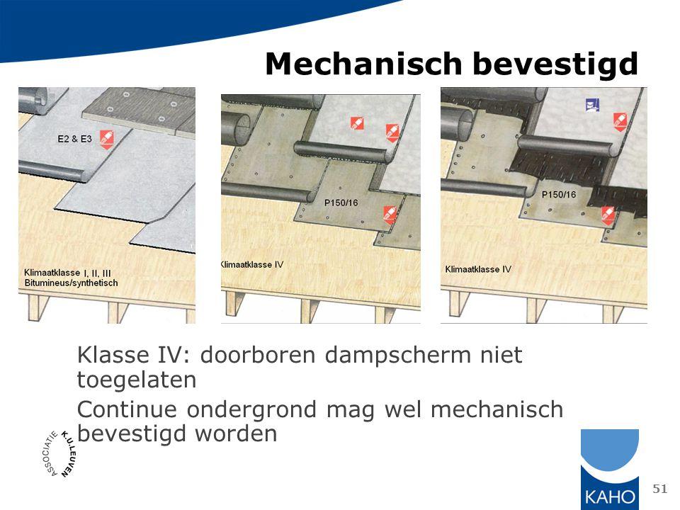 Klasse IV: doorboren dampscherm niet toegelaten Continue ondergrond mag wel mechanisch bevestigd worden 51 Mechanisch bevestigd