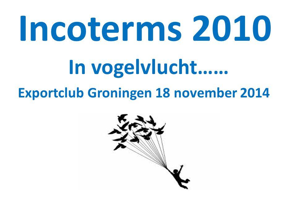 Incoterms 2010 In vogelvlucht…… Exportclub Groningen 18 november 2014