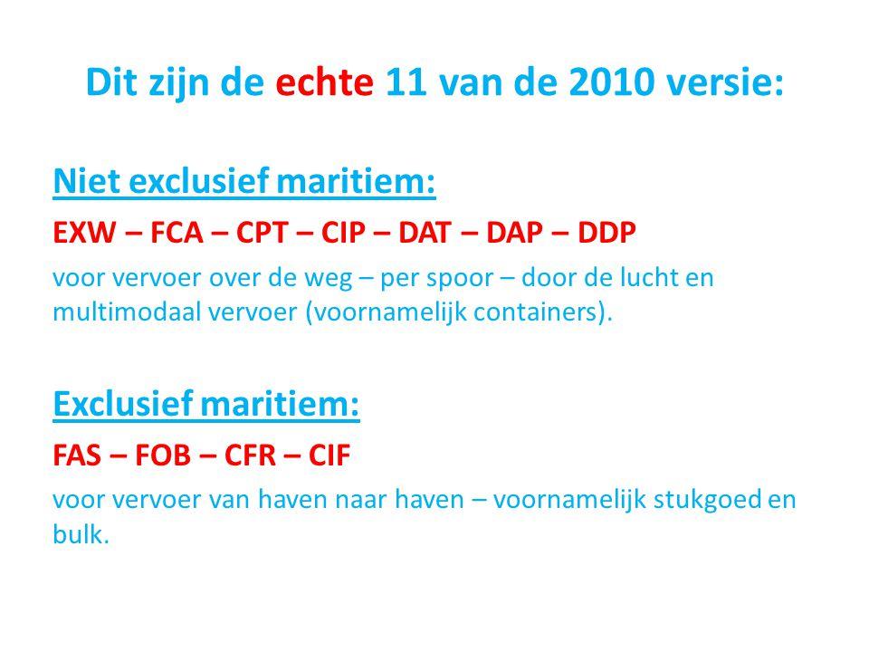 Dit zijn de echte 11 van de 2010 versie: Niet exclusief maritiem: EXW – FCA – CPT – CIP – DAT – DAP – DDP voor vervoer over de weg – per spoor – door