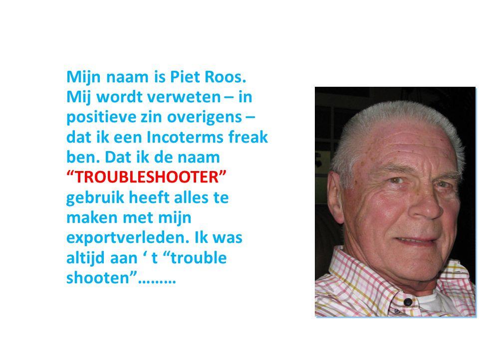 """Mijn naam is Piet Roos. Mij wordt verweten – in positieve zin overigens – dat ik een Incoterms freak ben. Dat ik de naam """"TROUBLESHOOTER"""" gebruik heef"""