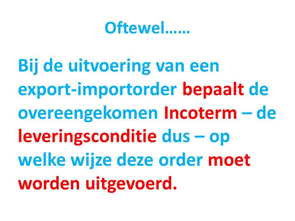 Oftewel…… Bij de uitvoering van een export-importorder bepaalt de overeengekomen Incoterm – de leveringsconditie dus – op welke wijze deze order moet