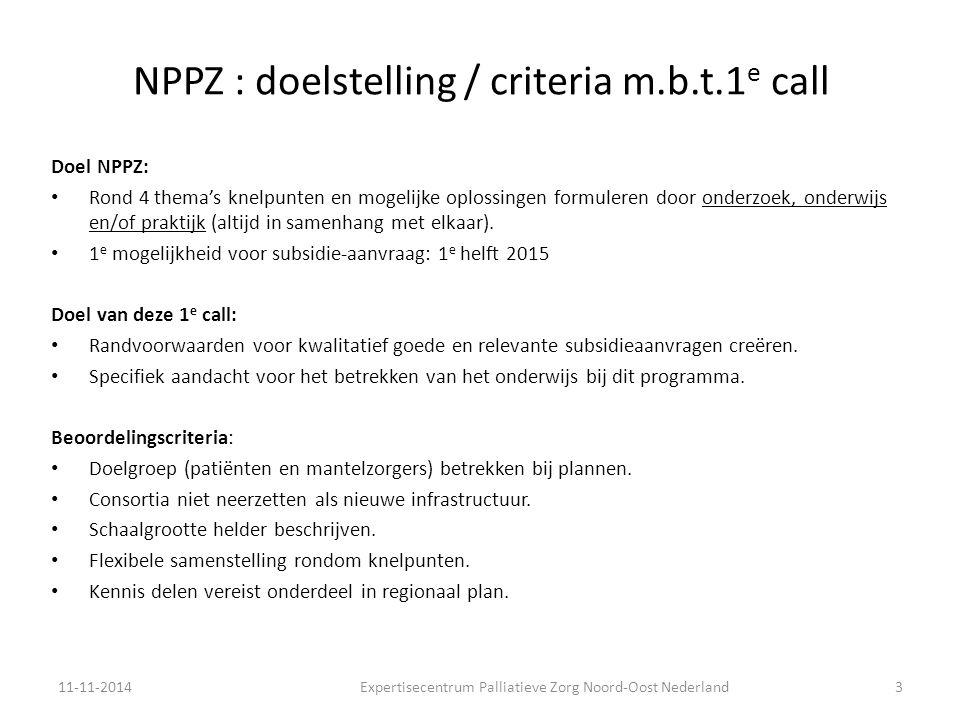 NPPZ: vereiste resultaten / tijdpad Overzicht van samenwerkende organisaties en expertise Intentieverklaring met bestuurlijk committment van regionaal samenwerkende organisaties Regionaal plan van aanpak, aansluitend bij verbeterpunten in eigen regio en de vier thema's Pré: aansluiten bij bestaande regionale netwerken en samenwerking 11-11-2014Expertisecentrum Palliatieve Zorg Noord-Oost Nederland4 Tijdpad Deadline indienen voorstel20 november 2014 om 15:00 uur Commentaar referenten en advies ZonMwUiterlijk 17 december 2014 Wederhoor indienerUiterlijk 12 januari 2015 Vaststellen oordeelUiterlijk 2 weken na wederhoor Formele startdatumUiterlijk maart 2015 EinddatumUiterlijk 30 december 2015