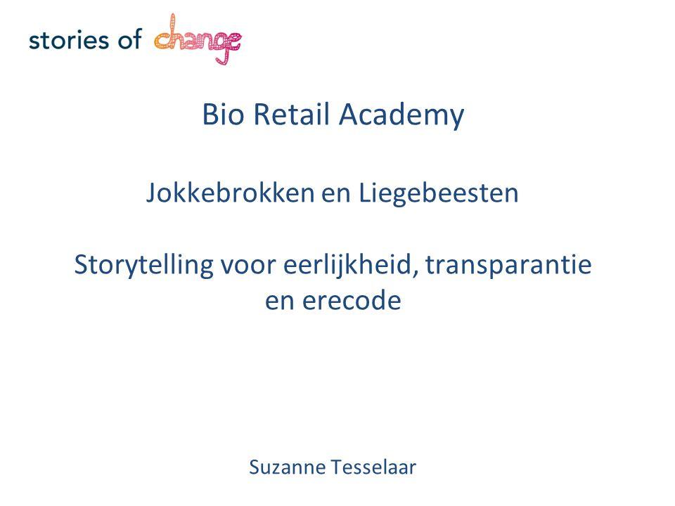 Bio Retail Academy Jokkebrokken en Liegebeesten Storytelling voor eerlijkheid, transparantie en erecode Suzanne Tesselaar