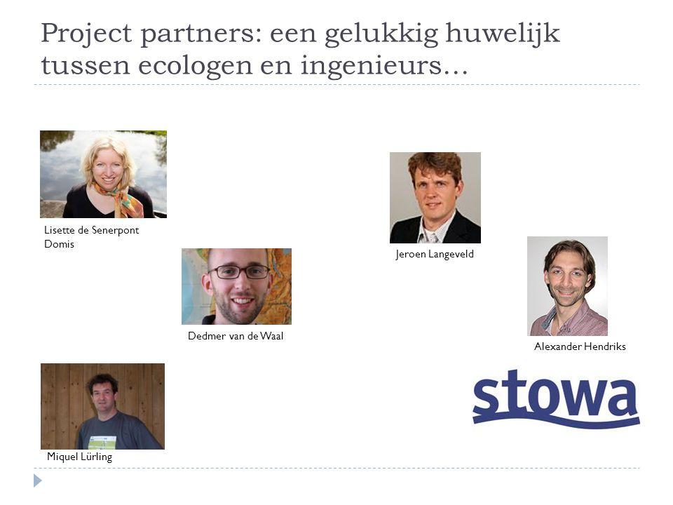 Project partners: een gelukkig huwelijk tussen ecologen en ingenieurs… Lisette de Senerpont Domis Dedmer van de Waal Miquel Lürling Jeroen Langeveld Alexander Hendriks