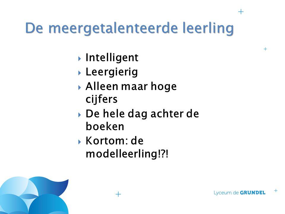  Intelligent  Leergierig  Alleen maar hoge cijfers  De hele dag achter de boeken  Kortom: de modelleerling!?!