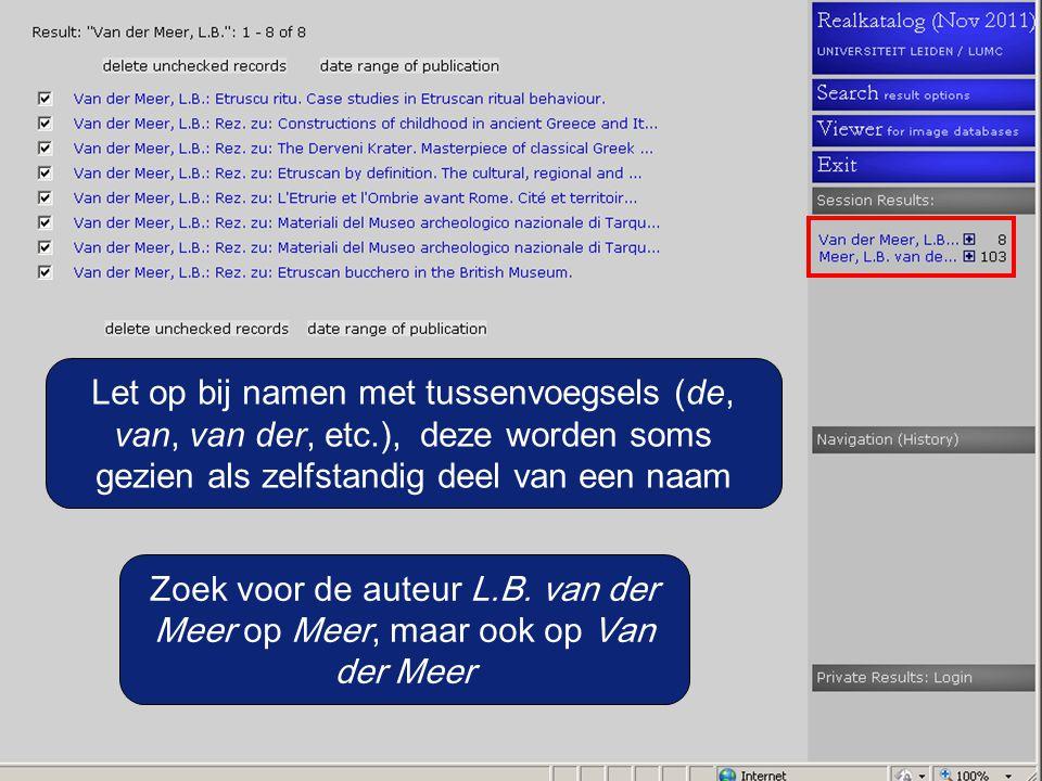 Zoek voor de auteur L.B. van der Meer op Meer, maar ook op Van der Meer Let op bij namen met tussenvoegsels (de, van, van der, etc.), deze worden soms