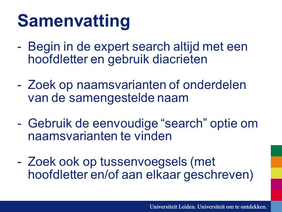 Samenvatting -Begin in de expert search altijd met een hoofdletter en gebruik diacrieten -Zoek op naamsvarianten of onderdelen van de samengestelde naam -Gebruik de eenvoudige search optie om naamsvarianten te vinden -Zoek ook op tussenvoegsels (met hoofdletter en/of aan elkaar geschreven)