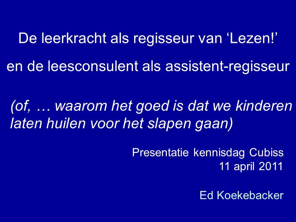Ed Koekebacker De leerkracht als regisseur van 'Lezen!' en de leesconsulent als assistent-regisseur Presentatie kennisdag Cubiss 11 april 2011 (of, …