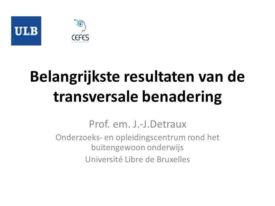 Belangrijkste resultaten van de transversale benadering Prof. em. J.-J.Detraux Onderzoeks- en opleidingscentrum rond het buitengewoon onderwijs Univer