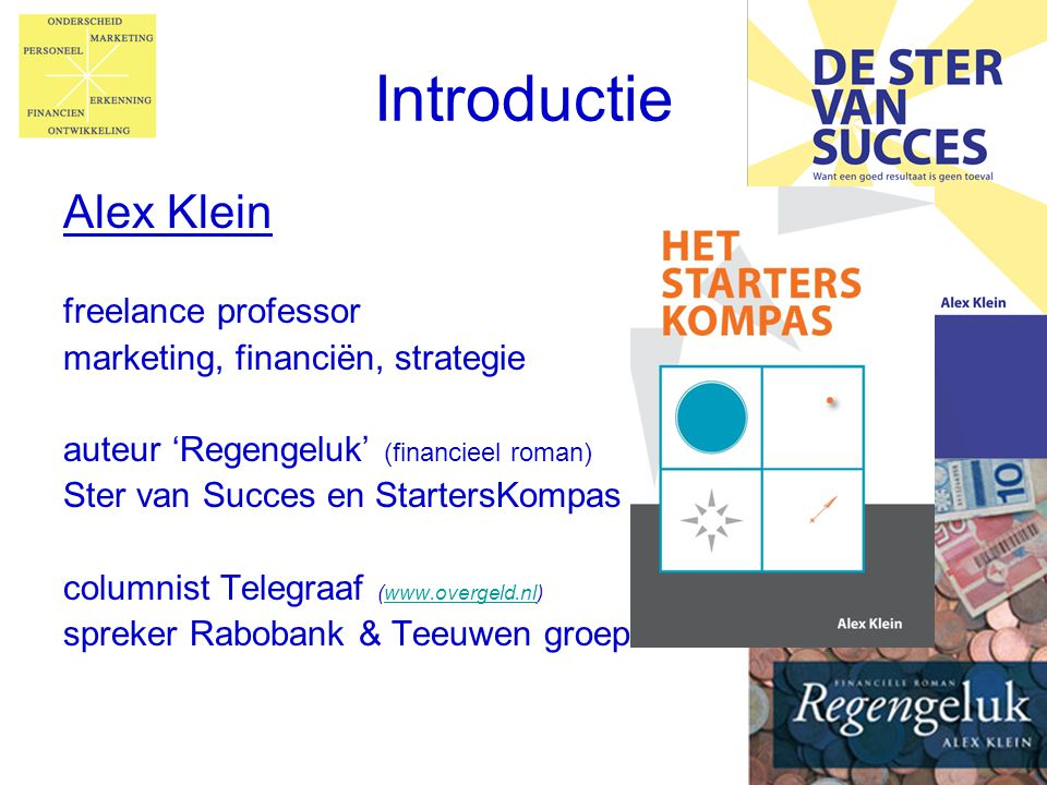 Introductie Alex Klein freelance professor marketing, financiën, strategie auteur 'Regengeluk' (financieel roman) Ster van Succes en StartersKompas co