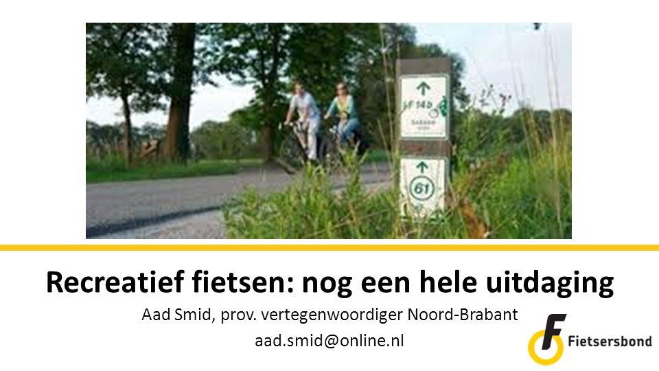 Recreatief fietsen: nog een hele uitdaging Aad Smid, prov. vertegenwoordiger Noord-Brabant aad.smid@online.nl
