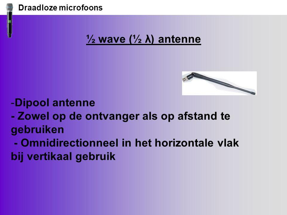 Draadloze microfoons ½ wave (½ λ) antenne -Dipool antenne - Zowel op de ontvanger als op afstand te gebruiken - Omnidirectionneel in het horizontale vlak bij vertikaal gebruik
