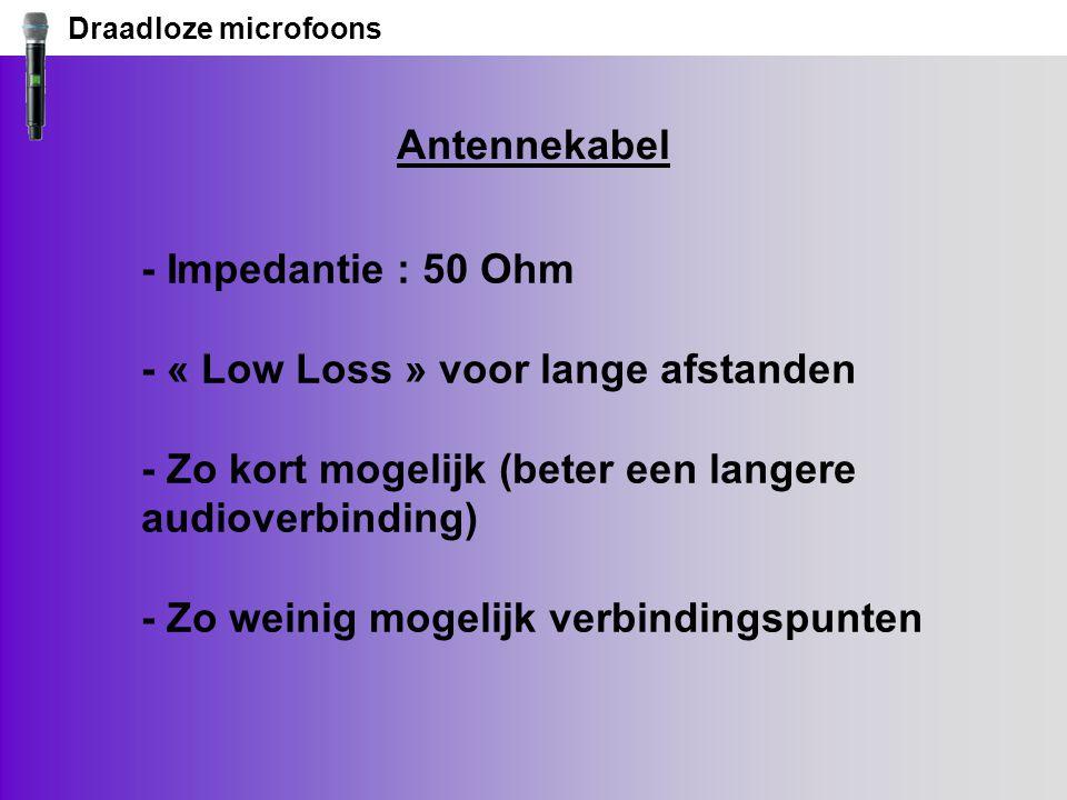Draadloze microfoons Antennekabel - Impedantie : 50 Ohm - « Low Loss » voor lange afstanden - Zo kort mogelijk (beter een langere audioverbinding) - Zo weinig mogelijk verbindingspunten