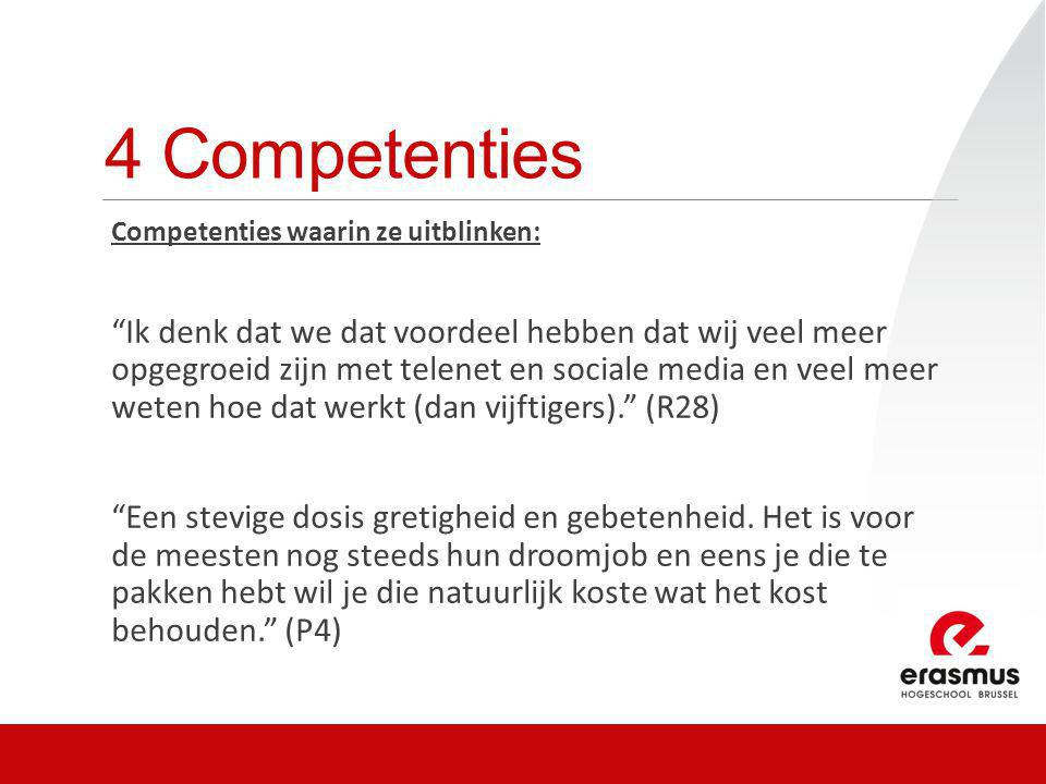 4 Competenties Competenties waarin ze uitblinken: Ik denk dat we dat voordeel hebben dat wij veel meer opgegroeid zijn met telenet en sociale media en veel meer weten hoe dat werkt (dan vijftigers). (R28) Een stevige dosis gretigheid en gebetenheid.