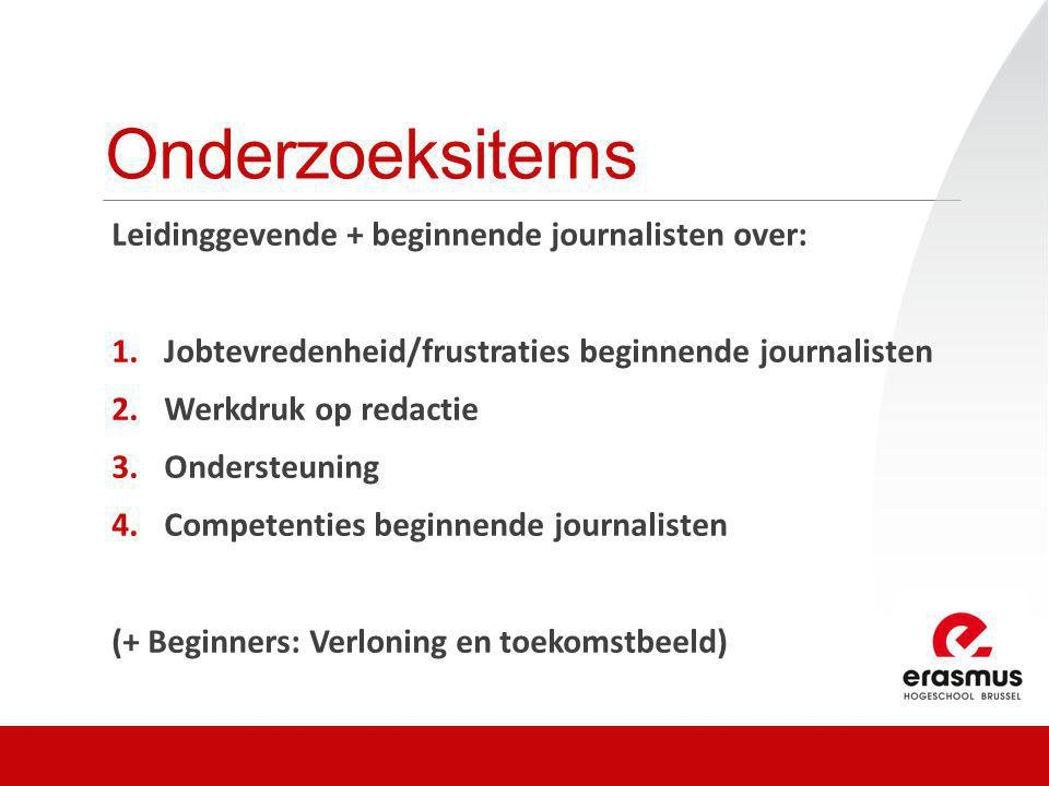 Onderzoeksitems Leidinggevende + beginnende journalisten over: 1.Jobtevredenheid/frustraties beginnende journalisten 2.Werkdruk op redactie 3.Onderste