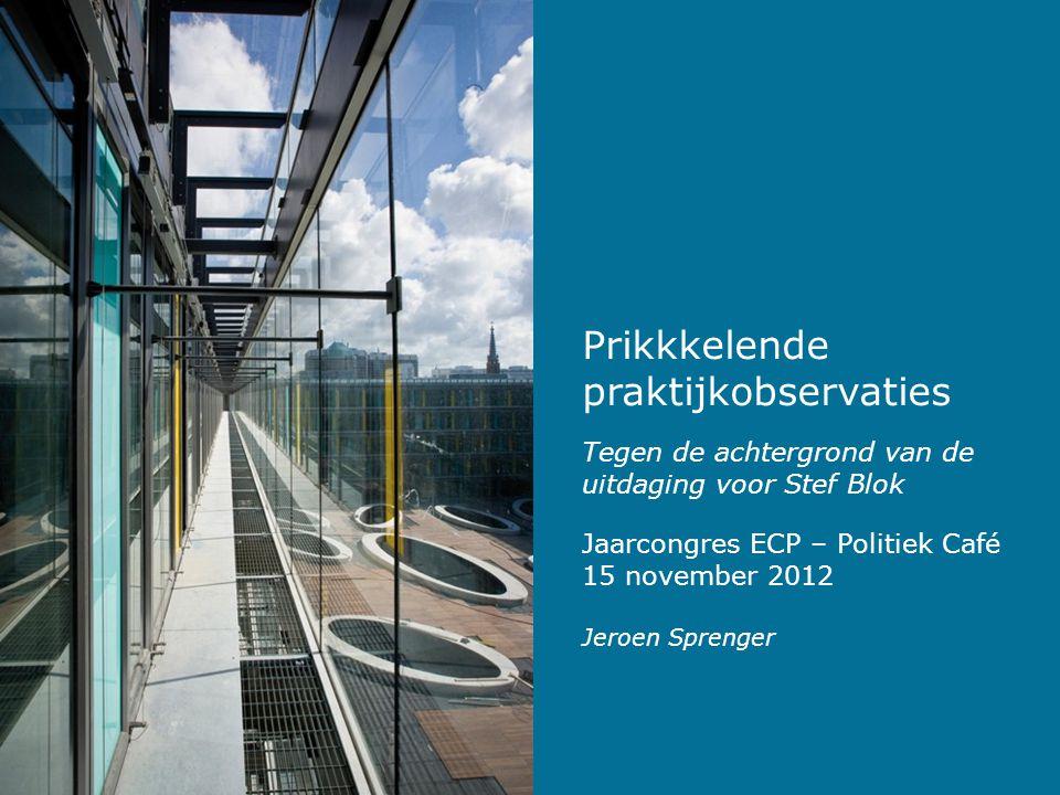 Prikkkelende praktijkobservaties Tegen de achtergrond van de uitdaging voor Stef Blok Jeroen Sprenger Jaarcongres ECP – Politiek Café 15 november 2012