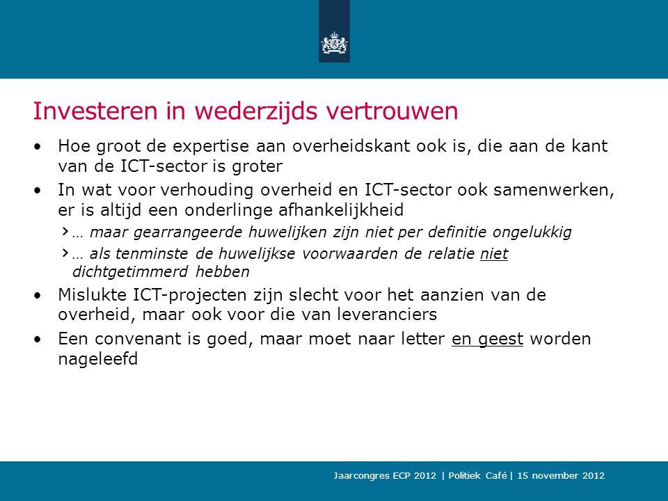 Jaarcongres ECP 2012 | Politiek Café | 15 november 2012 Investeren in wederzijds vertrouwen Hoe groot de expertise aan overheidskant ook is, die aan de kant van de ICT-sector is groter In wat voor verhouding overheid en ICT-sector ook samenwerken, er is altijd een onderlinge afhankelijkheid … maar gearrangeerde huwelijken zijn niet per definitie ongelukkig … als tenminste de huwelijkse voorwaarden de relatie niet dichtgetimmerd hebben Mislukte ICT-projecten zijn slecht voor het aanzien van de overheid, maar ook voor die van leveranciers Een convenant is goed, maar moet naar letter en geest worden nageleefd