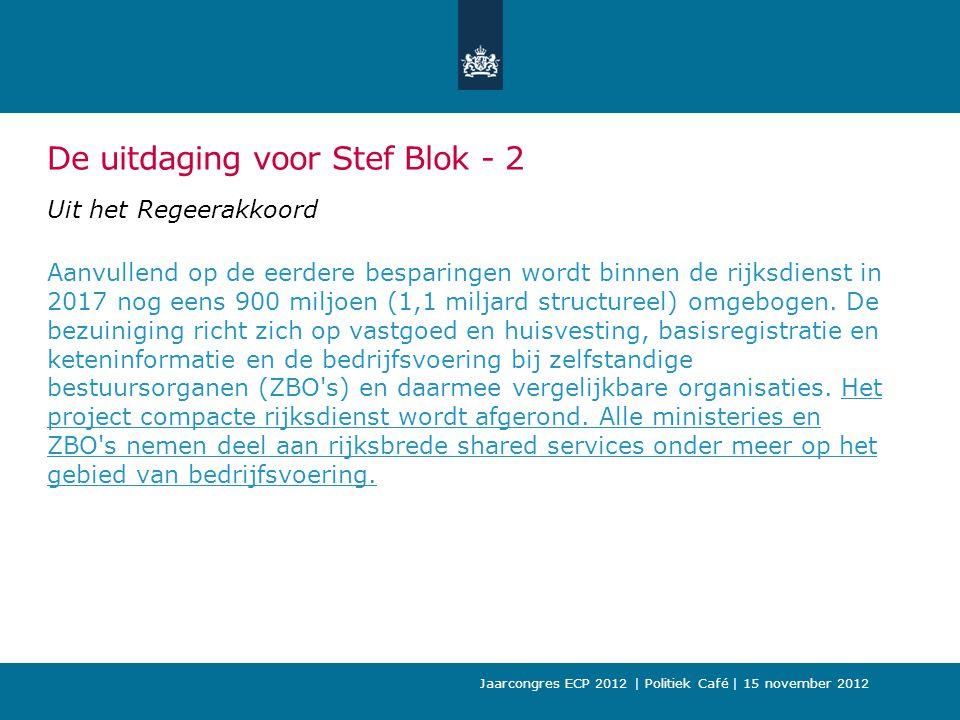 De uitdaging voor Stef Blok - 2 Uit het Regeerakkoord Aanvullend op de eerdere besparingen wordt binnen de rijksdienst in 2017 nog eens 900 miljoen (1,1 miljard structureel) omgebogen.