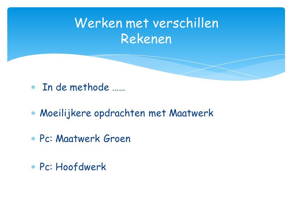  In de methode ……  Moeilijkere opdrachten met Maatwerk  Pc: Maatwerk Groen  Pc: Hoofdwerk Werken met verschillen Rekenen