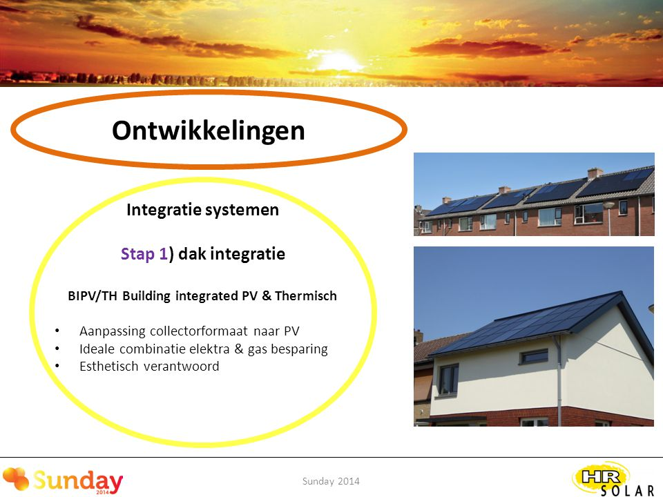 Sunday 2014 Ontwikkelingen Integratie systemen Stap 1) dak integratie BIPV/TH Building integrated PV & Thermisch Aanpassing collectorformaat naar PV Ideale combinatie elektra & gas besparing Esthetisch verantwoord