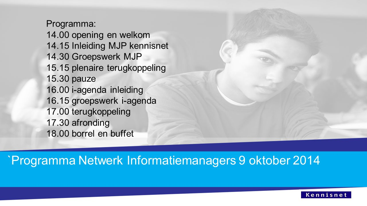 `Programma Netwerk Informatiemanagers 9 oktober 2014 Programma: 14.00 opening en welkom 14.15 Inleiding MJP kennisnet 14.30 Groepswerk MJP 15.15 plena