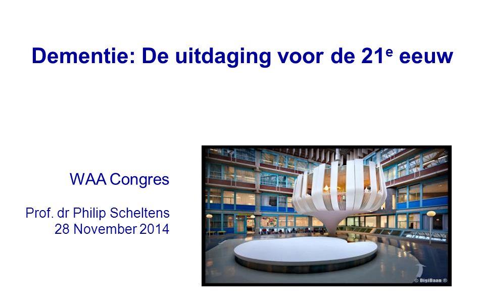 Dementie: De uitdaging voor de 21 e eeuw WAA Congres Prof. dr Philip Scheltens 28 November 2014