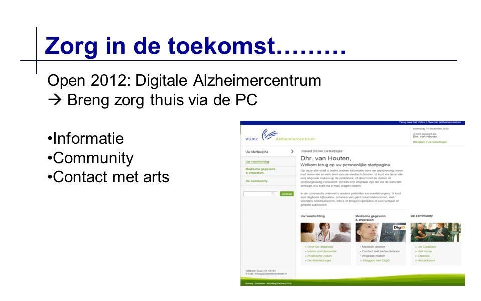 Zorg in de toekomst……… Open 2012: Digitale Alzheimercentrum  Breng zorg thuis via de PC Informatie Community Contact met arts