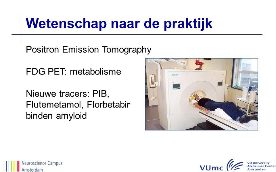 Wetenschap naar de praktijk Positron Emission Tomography FDG PET: metabolisme Nieuwe tracers: PIB, Flutemetamol, Florbetabir binden amyloid
