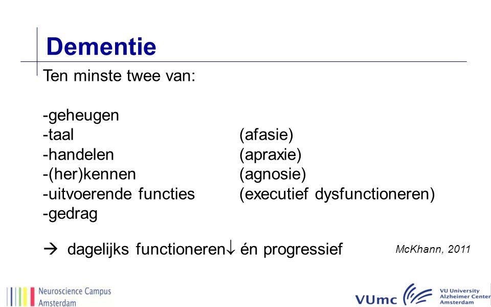 Dementie Ten minste twee van: -geheugen -taal(afasie) -handelen(apraxie) -(her)kennen(agnosie) -uitvoerende functies(executief dysfunctioneren) -gedrag  dagelijks functioneren  én progressief McKhann, 2011