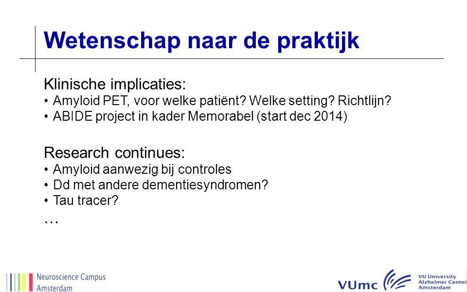Wetenschap naar de praktijk Klinische implicaties: Amyloid PET, voor welke patiënt? Welke setting? Richtlijn? ABIDE project in kader Memorabel (start