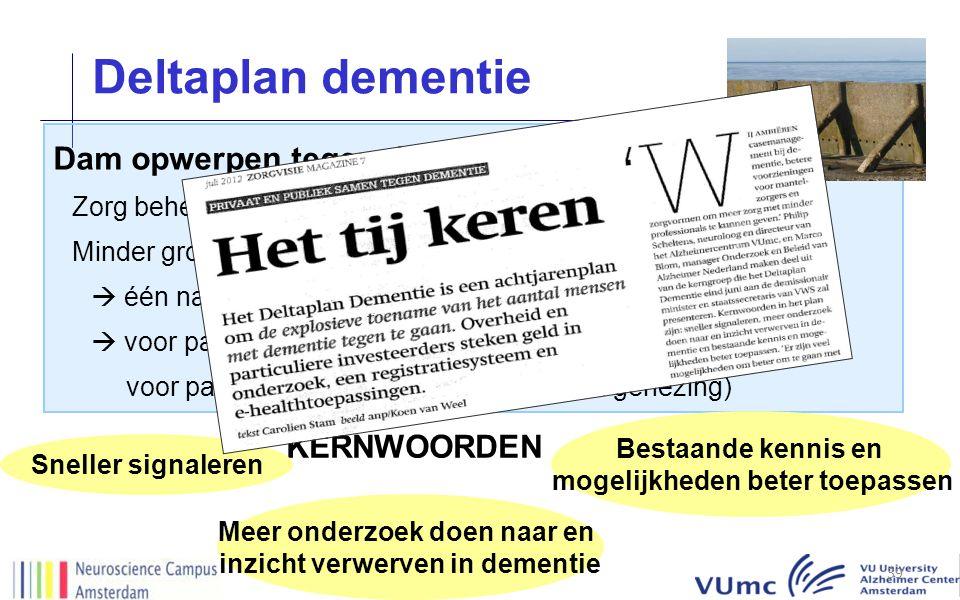 Deltaplan dementie 39 DB Dam opwerpen tegen dementie Zorg beheersbaar houden Minder groei aantal patiënten  één nationale aanpak  voor patiënt van VANDAAG (zorg en ondersteuning) én voor patiënt van MORGEN (preventie en genezing) KERNWOORDEN Sneller signaleren Meer onderzoek doen naar en inzicht verwerven in dementie Bestaande kennis en mogelijkheden beter toepassen