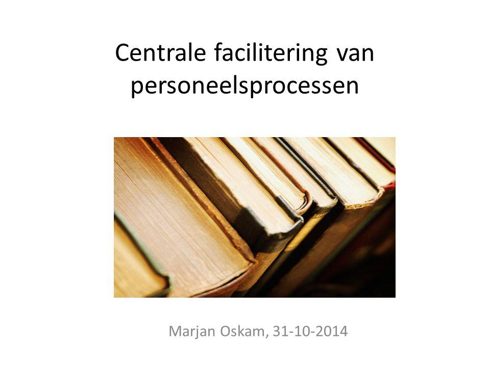Centrale facilitering van personeelsprocessen Marjan Oskam, 31-10-2014