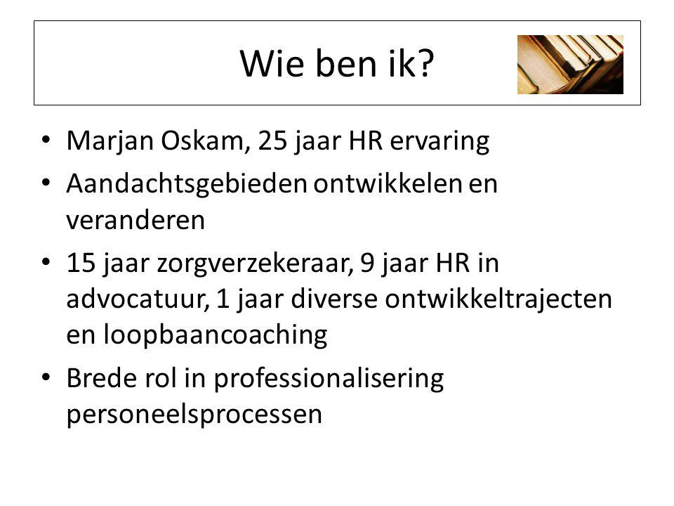 Wie ben ik? Marjan Oskam, 25 jaar HR ervaring Aandachtsgebieden ontwikkelen en veranderen 15 jaar zorgverzekeraar, 9 jaar HR in advocatuur, 1 jaar div