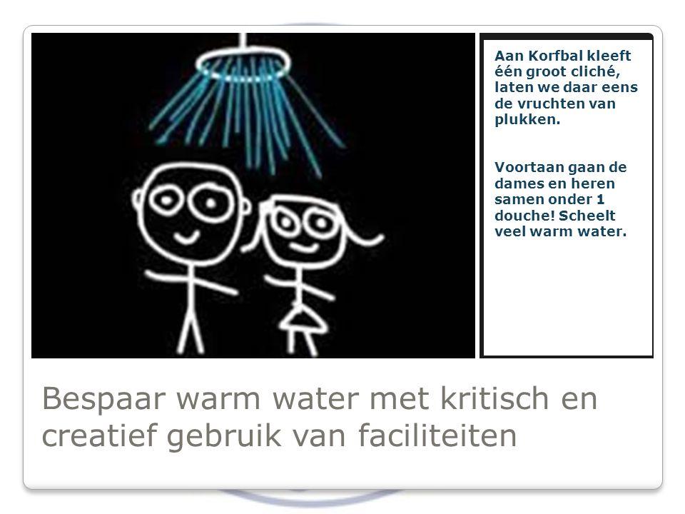 Bespaar warm water met kritisch en creatief gebruik van faciliteiten Aan Korfbal kleeft één groot cliché, laten we daar eens de vruchten van plukken.