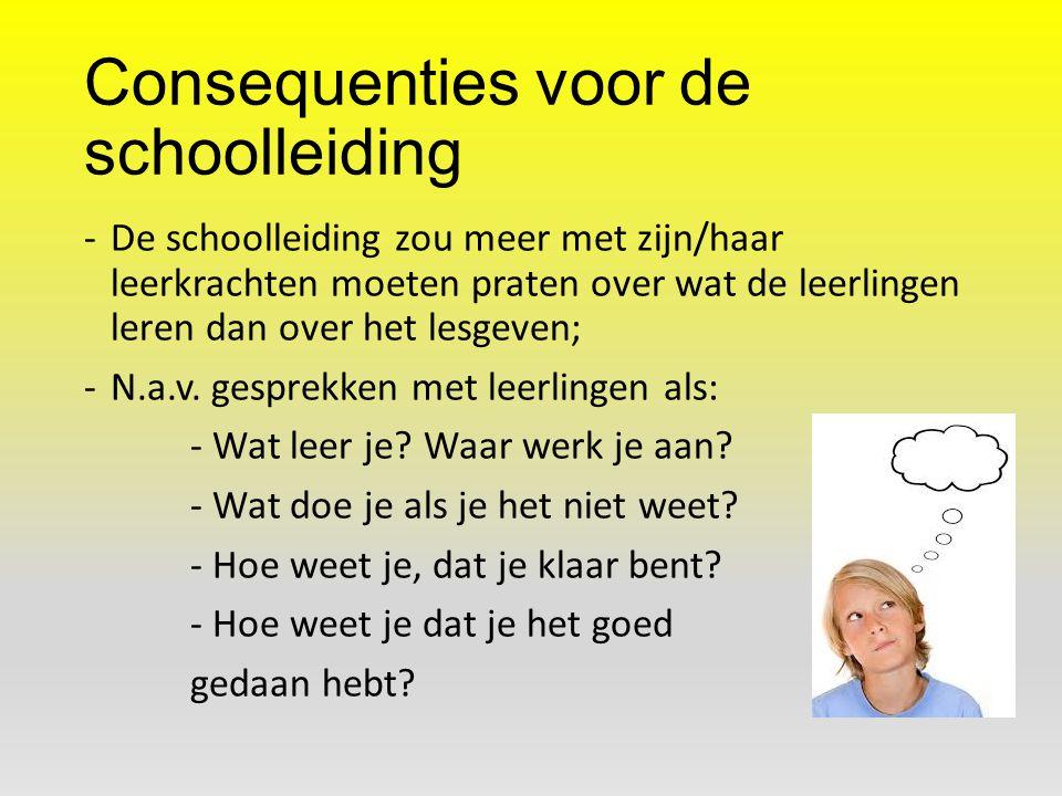 Consequenties voor de schoolleiding -De schoolleiding zou meer met zijn/haar leerkrachten moeten praten over wat de leerlingen leren dan over het lesg