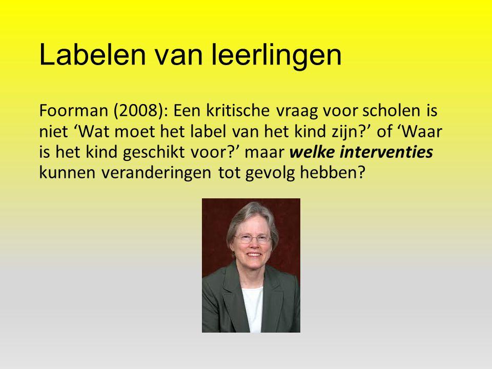 Labelen van leerlingen Foorman (2008): Een kritische vraag voor scholen is niet 'Wat moet het label van het kind zijn?' of 'Waar is het kind geschikt