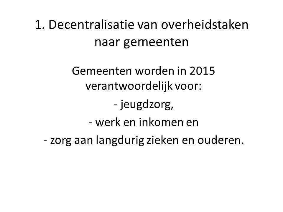 1. Decentralisatie van overheidstaken naar gemeenten Gemeenten worden in 2015 verantwoordelijk voor: - jeugdzorg, - werk en inkomen en - zorg aan lang