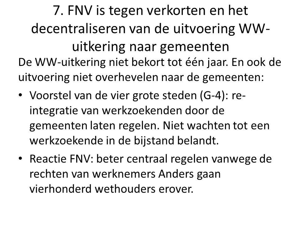 7. FNV is tegen verkorten en het decentraliseren van de uitvoering WW- uitkering naar gemeenten De WW-uitkering niet bekort tot één jaar. En ook de ui