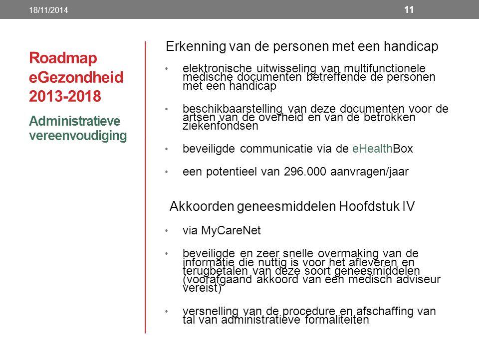 Roadmap eGezondheid 2013-2018 Administratieve vereenvoudiging 18/11/2014 11 Erkenning van de personen met een handicap elektronische uitwisseling van multifunctionele medische documenten betreffende de personen met een handicap beschikbaarstelling van deze documenten voor de artsen van de overheid en van de betrokken ziekenfondsen beveiligde communicatie via de eHealthBox een potentieel van 296.000 aanvragen/jaar Akkoorden geneesmiddelen Hoofdstuk IV via MyCareNet beveiligde en zeer snelle overmaking van de informatie die nuttig is voor het afleveren en terugbetalen van deze soort geneesmiddelen (voorafgaand akkoord van een medisch adviseur vereist) versnelling van de procedure en afschaffing van tal van administratieve formaliteiten