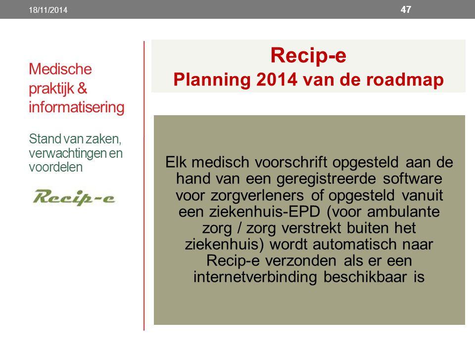 Medische praktijk & informatisering Stand van zaken, verwachtingen en voordelen 18/11/2014 47 Elk medisch voorschrift opgesteld aan de hand van een geregistreerde software voor zorgverleners of opgesteld vanuit een ziekenhuis-EPD (voor ambulante zorg / zorg verstrekt buiten het ziekenhuis) wordt automatisch naar Recip-e verzonden als er een internetverbinding beschikbaar is Recip-e Planning 2014 van de roadmap