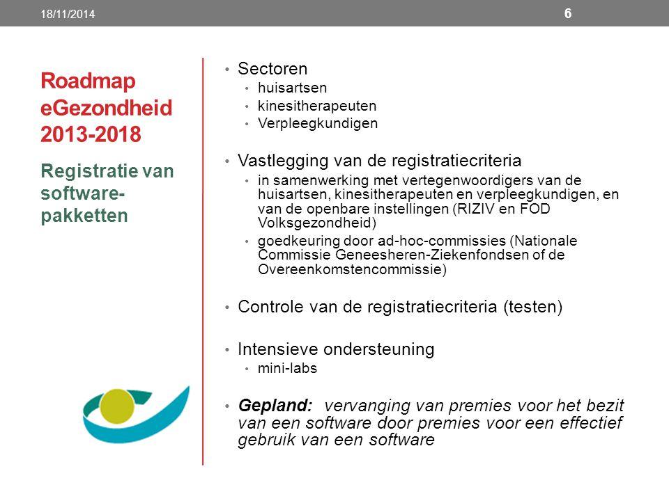 Roadmap eGezondheid 2013-2018 Registratie van software- pakketten 18/11/2014 6 Sectoren huisartsen kinesitherapeuten Verpleegkundigen Vastlegging van de registratiecriteria in samenwerking met vertegenwoordigers van de huisartsen, kinesitherapeuten en verpleegkundigen, en van de openbare instellingen (RIZIV en FOD Volksgezondheid) goedkeuring door ad-hoc-commissies (Nationale Commissie Geneesheren-Ziekenfondsen of de Overeenkomstencommissie) Controle van de registratiecriteria (testen) Intensieve ondersteuning mini-labs Gepland: vervanging van premies voor het bezit van een software door premies voor een effectief gebruik van een software