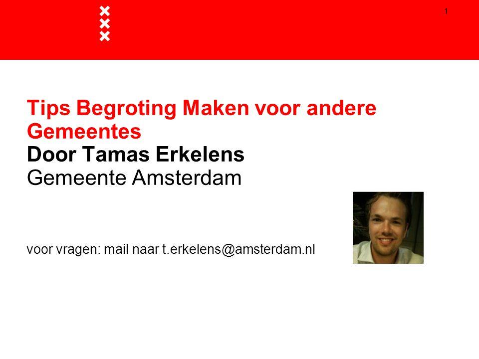1 Tips Begroting Maken voor andere Gemeentes Door Tamas Erkelens Gemeente Amsterdam voor vragen: mail naar t.erkelens@amsterdam.nl 1