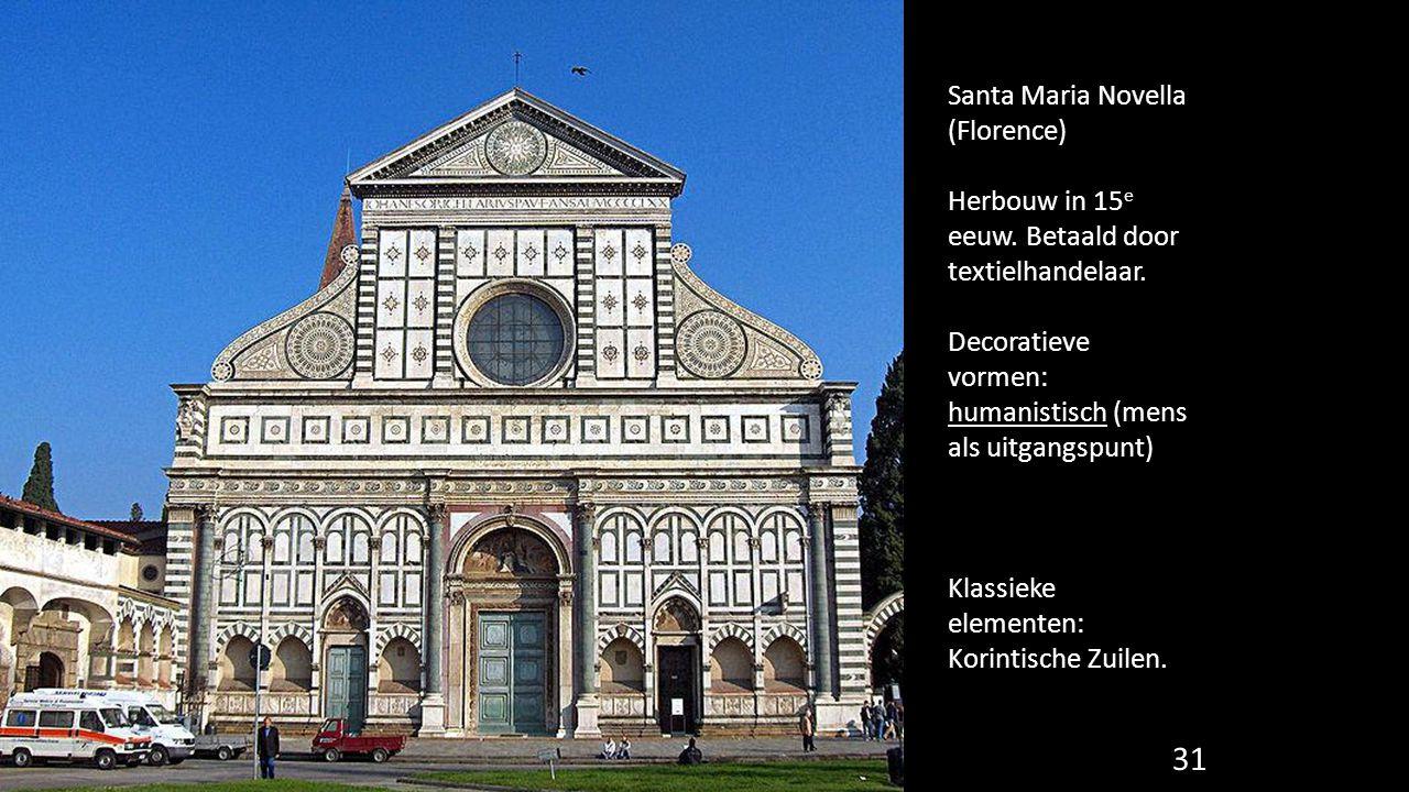 31 Santa Maria Novella (Florence) Herbouw in 15 e eeuw. Betaald door textielhandelaar. Decoratieve vormen: humanistisch (mens als uitgangspunt) Klassi