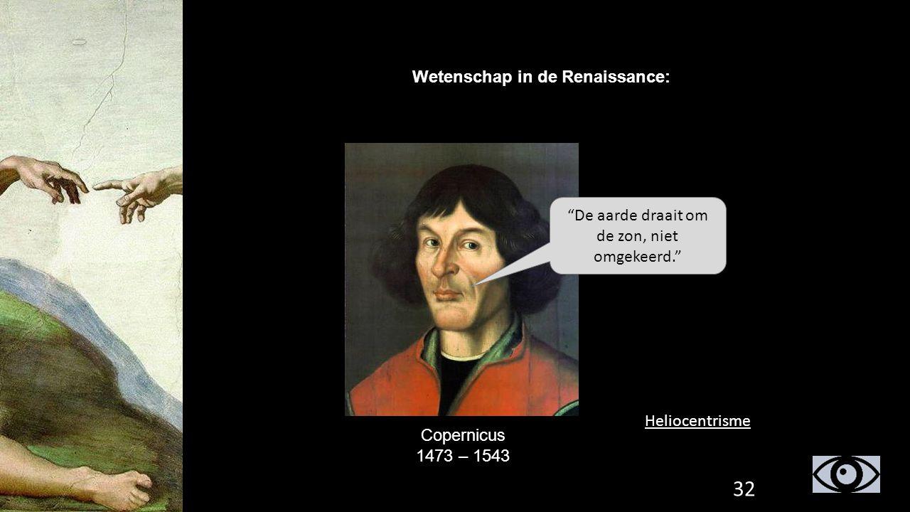 """Wetenschap in de Renaissance: Copernicus 1473 – 1543 """"De aarde draait om de zon, niet omgekeerd."""" Heliocentrisme 32"""