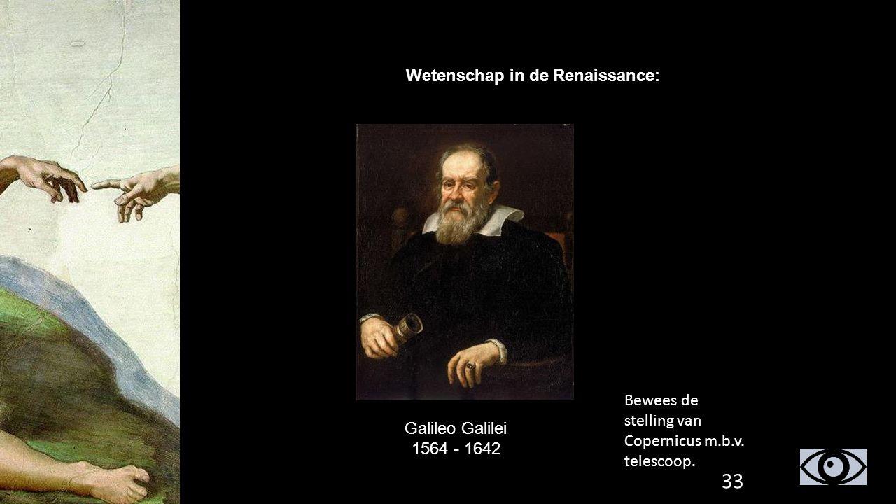 Wetenschap in de Renaissance: Galileo Galilei 1564 - 1642 Bewees de stelling van Copernicus m.b.v. telescoop. 33