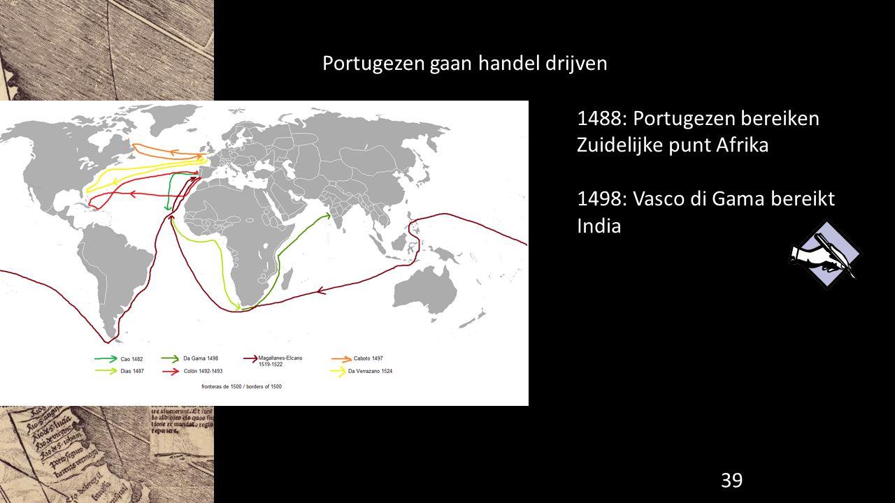Portugezen gaan handel drijven 1488: Portugezen bereiken Zuidelijke punt Afrika 1498: Vasco di Gama bereikt India 39